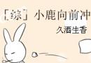 综小鹿向前冲by久酒生香最新章节 综小鹿向前冲小说txt微盘下载